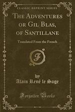 The Adventures or Gil Blas, of Santillane: Translated From the French (Classic Reprint)