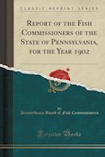 Report of the Fish Commissioners of the State of Pennsylvania, for the Year 1902 (Classic Reprint)