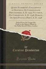 Queen Elizabeth's Englishings of Boethius, de Consolatione Philosophiae, A. D. 1593; Plutarch, de Curiositate, A. D. 1598; Horace, de Arte Poetica (Pa