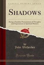 Shadows: Being a Familiar Presentation of Thoughts and Experiences in Spiritual Matters (Classic Reprint)