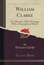 William Clarke: A Collection of His Writings, With a Biographical Sketch (Classic Reprint)