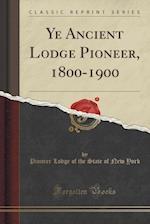Ye Ancient Lodge Pioneer, 1800-1900 (Classic Reprint)