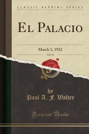 Bog, hæftet El Palacio, Vol. 12: March 1, 1922 (Classic Reprint) af Paul A. F. Walter