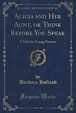 Alicia and Her Aunt, or Think Before You Speak: A Tale for Young Persons (Classic Reprint)