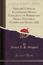 Gregory's Annual Illustrated Retail Catalogue of Warranted Seeds, Vegetable, Flower and Grain, 1885 (Classic Reprint)