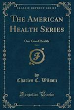 The American Health Series, Vol. 1: Our Good Health (Classic Reprint) af Charles C. Wilson