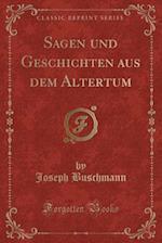 Sagen Und Geschichten Aus Dem Altertum (Classic Reprint) af Joseph Buschmann