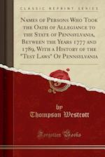 Names of Persons Who Took the Oath of Allegiance to the State of Pennsylvania, Between the Years 1777 and 1789