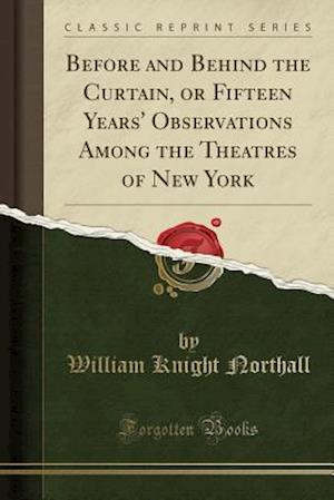 Bog, paperback Before and Behind the Curtain, or Fifteen Years' Observations Among the Theatres of New York (Classic Reprint) af William Knight Northall
