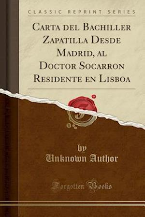 Bog, paperback Carta del Bachiller Zapatilla Desde Madrid, Al Doctor Socarron Residente En Lisboa (Classic Reprint) af Unknown Author