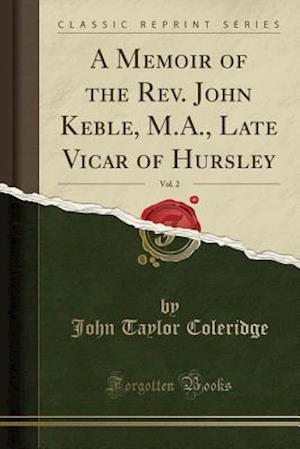 Bog, hæftet A Memoir of the Rev. John Keble, M.A., Late Vicar of Hursley, Vol. 2 (Classic Reprint) af John Taylor Coleridge