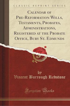 Bog, hæftet Calendar of Pre-Reformation Wills, Testaments, Probates, Administrations, Registered at the Probate Office, Bury St. Edmunds (Classic Reprint) af Vincent Burrough Redstone
