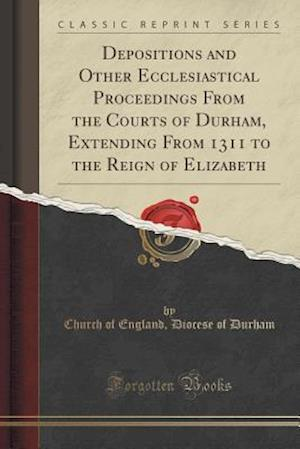 Depositions and Other Ecclesiastical Proceedings From the Courts of Durham, Extending From 1311 to the Reign of Elizabeth (Classic Reprint)