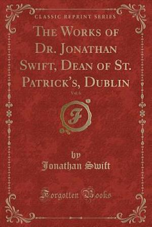 Bog, paperback The Works of Dr. Jonathan Swift, Dean of St. Patrick's, Dublin, Vol. 6 (Classic Reprint) af Jonathan Swift