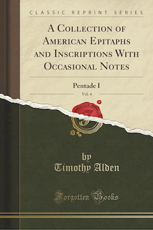 Bog, hæftet A Collection of American Epitaphs and Inscriptions With Occasional Notes, Vol. 4: Pentade I (Classic Reprint) af Timothy Alden