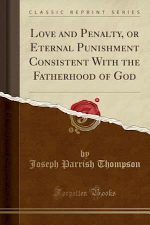 Bog, hæftet Love and Penalty, or Eternal Punishment Consistent With the Fatherhood of God (Classic Reprint) af Joseph Parrish Thompson