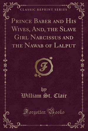 Prince Baber and His Wives, And, the Slave Girl Narcissus and the Nawab of Lalput (Classic Reprint)