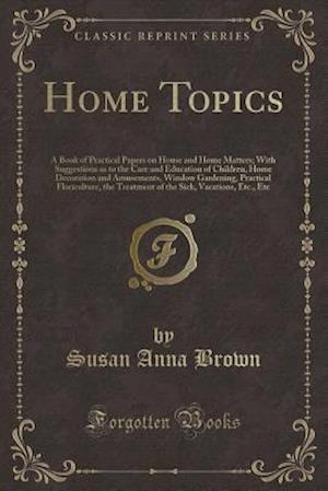 Bog, hæftet Home Topics: A Book of Practical Papers on House and Home Matters; With Suggestions as to the Care and Education of Children, Home Decoration and Amus af Susan Anna Brown