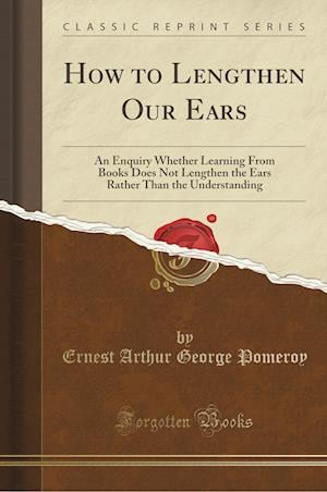 Bog, hæftet How to Lengthen Our Ears: An Enquiry Whether Learning From Books Does Not Lengthen the Ears Rather Than the Understanding (Classic Reprint) af Ernest Arthur George Pomeroy