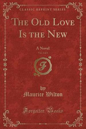 Bog, hæftet The Old Love Is the New, Vol. 2 of 3: A Novel (Classic Reprint) af Maurice Wilton