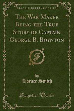 Bog, hæftet The War Maker Being the True Story of Captain George B. Boynton (Classic Reprint) af Horace Smith