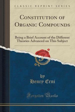 Bog, hæftet Constitution of Organic Compounds: Being a Brief Account of the Different Theories Advanced on This Subject (Classic Reprint) af Henry Erni