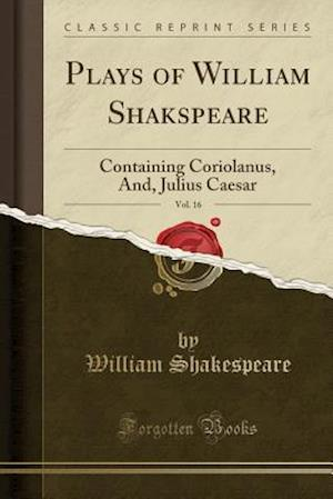 Bog, hæftet Plays of William Shakspeare, Vol. 16: Containing Coriolanus, And, Julius Caesar (Classic Reprint) af William Shakespeare