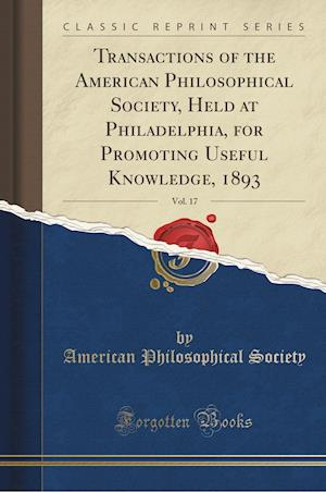 Bog, hæftet Transactions of the American Philosophical Society, Held at Philadelphia, for Promoting Useful Knowledge, 1893, Vol. 17 (Classic Reprint) af American Philosophical Society