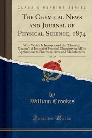 "Bog, hæftet The Chemical News and Journal of Physical Science, 1874, Vol. 29: With Which Is Incorporated the ""Chemical Gazette""; A Journal of Practical Chemistry af William Crookes"