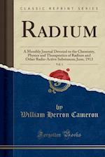Radium, Vol. 1: A Monthly Journal Devoted to the Chemistry, Physics and Therapeutics of Radium and Other Radio-Active Substances; June, 1913 (Classic af William Herron Cameron