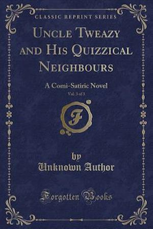 Bog, hæftet Uncle Tweazy and His Quizzical Neighbours, Vol. 3 of 3: A Comi-Satiric Novel (Classic Reprint) af Unknown Author
