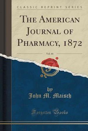 Bog, hæftet The American Journal of Pharmacy, 1872, Vol. 44 (Classic Reprint) af John M. Maisch