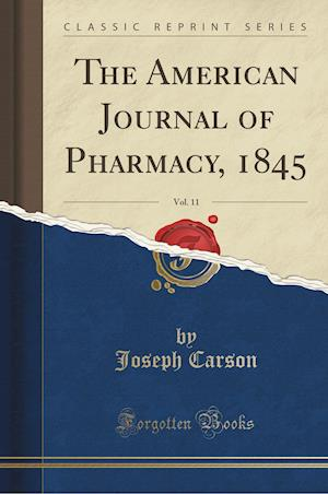 Bog, hæftet The American Journal of Pharmacy, 1845, Vol. 11 (Classic Reprint) af Joseph Carson