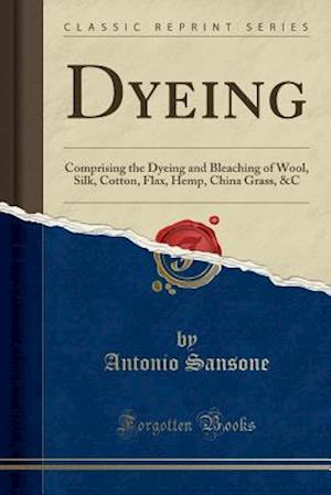 Bog, hæftet Dyeing: Comprising the Dyeing and Bleaching of Wool, Silk, Cotton, Flax, Hemp, China Grass, &C (Classic Reprint) af Antonio Sansone