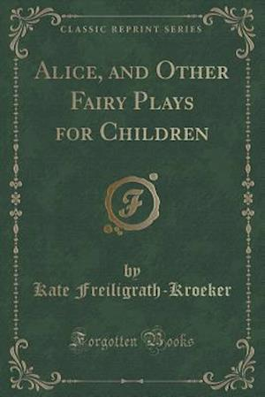 Bog, paperback Alice, and Other Fairy Plays for Children (Classic Reprint) af Kate Freiligrath-Kroeker