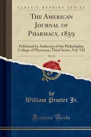 Bog, hæftet The American Journal of Pharmacy, 1859, Vol. 31: Published by Authority of the Philadelphia College of Pharmacy; Third Series, Vol. VII (Classic Repri af William Procter Jr.