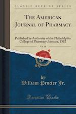 The American Journal of Pharmacy, Vol. 18: Published by Authority of the Philadelphia College of Pharmacy; January, 1852 (Classic Reprint)