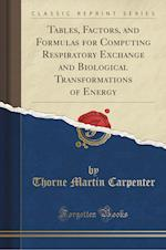 Tables, Factors, and Formulas for Computing Respiratory Exchange and Biological Transformations of Energy (Classic Reprint) af Thorne Martin Carpenter