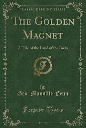 Bog, hæftet The Golden Magnet: A Tale of the Land of the Incas (Classic Reprint) af Geo. Manville Fenn