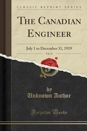 Bog, hæftet The Canadian Engineer, Vol. 37: July 1 to December 31, 1919 (Classic Reprint) af Unknown Author
