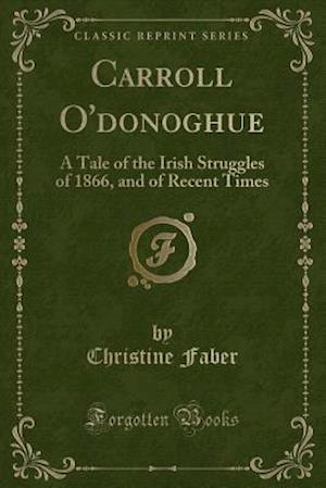 Bog, hæftet Carroll O'donoghue: A Tale of the Irish Struggles of 1866, and of Recent Times (Classic Reprint) af Christine Faber