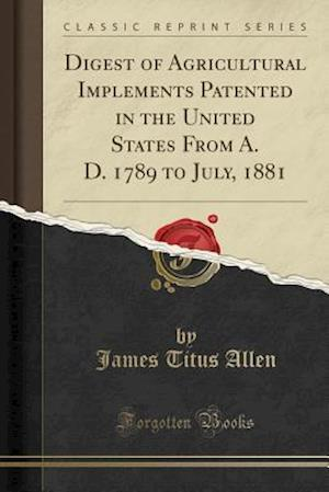 Digest of Agricultural Implements Patented in the United States from A. D. 1789 to July, 1881 (Classic Reprint)