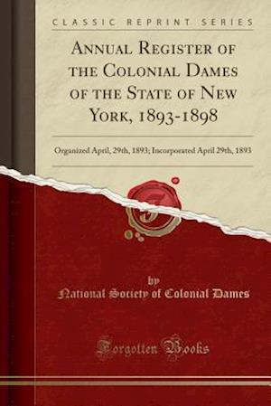 Bog, hæftet Annual Register of the Colonial Dames of the State of New York, 1893-1898: Organized April, 29th, 1893; Incorporated April 29th, 1893 (Classic Reprint af National Society of Colonial Dames
