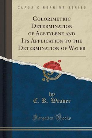Colorimetric Determination of Acetylene and Its Application to the Determination of Water (Classic Reprint)