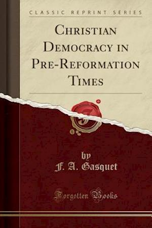 Christian Democracy in Pre-Reformation Times (Classic Reprint)