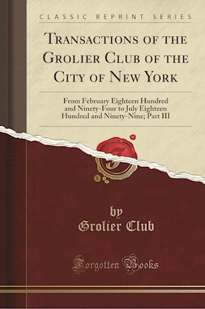 Bog, hæftet Transactions of the Grolier Club of the City of New York: From February Eighteen Hundred and Ninety-Four to July Eighteen Hundred and Ninety-Nine; Par af Grolier Club