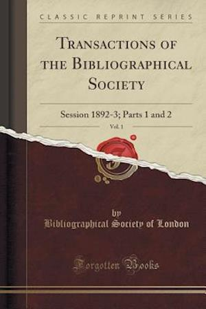 Bog, hæftet Transactions of the Bibliographical Society, Vol. 1: Session 1892-3; Parts 1 and 2 (Classic Reprint) af Bibliographical Society of London