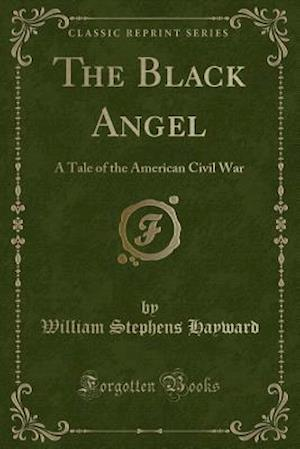 Bog, hæftet The Black Angel: A Tale of the American Civil War (Classic Reprint) af William Stephens Hayward