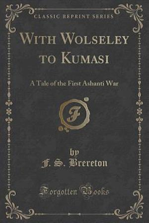 Bog, hæftet With Wolseley to Kumasi: A Tale of the First Ashanti War (Classic Reprint) af F. S. Brereton