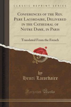 Bog, hæftet Conferences of the Rev. Pe`re Lacordaire, Delivered in the Cathedral of No^tre Dame, in Paris: Translated From the French (Classic Reprint) af Henri Lacordaire
